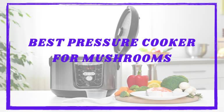 Best Pressure Cooker for Mushrooms