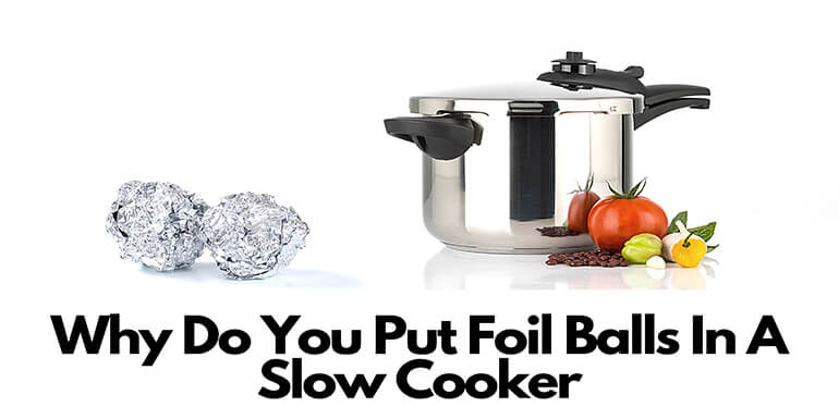 Why Do You Put Foil Balls In A Slow Cooker